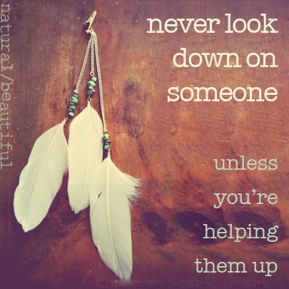 Never look down on someone (scheduled via http://www.tailwindapp.com?utm_source=pinterest&utm_medium=twpin&utm_content=post85062751&utm_campaign=scheduler_attribution)