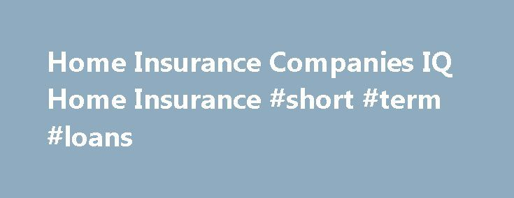 Home Insurance Companies IQ Home Insurance #short #term #loans http://insurance.remmont.com/home-insurance-companies-iq-home-insurance-short-term-loans/  #home insurance companies # Home Insurance Companies In the United States, there are very many home insurance companies to choose from and this can make finding the right provider difficult. Insurance companies can be local or national and the services they provide can differ significantly. The most important factor in comparing home…