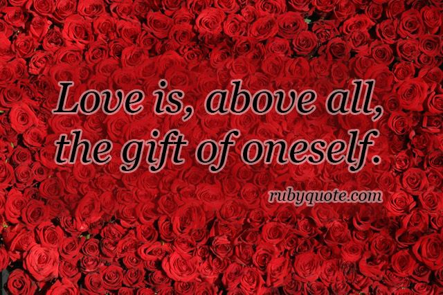 Love is, above all, the gift of oneself.