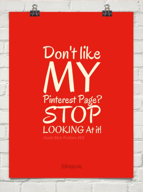 """MOVE ON: """"DO NOT REPORT MY PINS WHICH ACTUALLY MEET PINTEREST'S POLICIES"""" If you don't like my boards then do not look at them. If you're offended by my account then it is not the place for you! Move on and stop reporting!!!"""