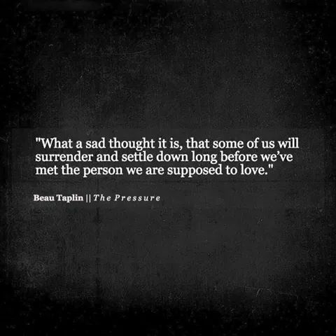 What a sad thought it is, that some of us will surrender and settle down long before we've  met the person we are supposed to love. –Beau Taplin