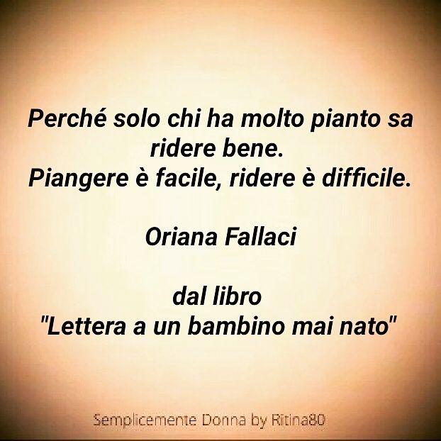 """Perché solo chi ha molto pianto sa ridere bene. Piangere è facile, ridere è difficile. Oriana Fallaci dal libro """"Lettera a un bambino mai nato"""""""