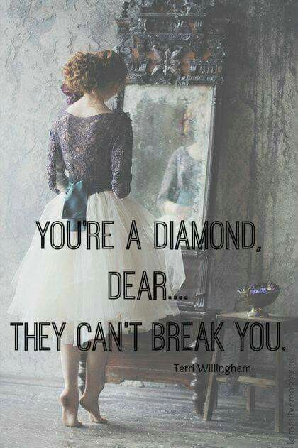 You're a diamond, dear.... They can't break you.