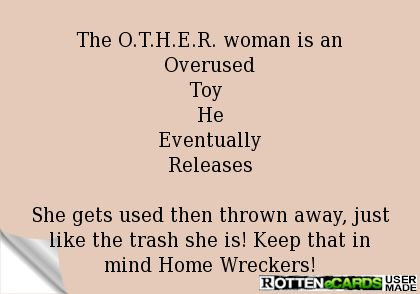 The+O.T.H.E.R.+woman+is+an  Overused  Toy+  He  Eventually  Releases    She+gets+used+then+thrown+away,+just+like+the+trash+she+is!+Keep+that+in+mind+Home+Wreckers!