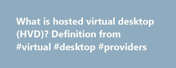 What is hosted virtual desktop (HVD)? Definition from #virtual #desktop #providers http://bahamas.remmont.com/what-is-hosted-virtual-desktop-hvd-definition-from-virtual-desktop-providers/  # hosted virtual desktop (HVD) A hosted virtual desktop (HVD) is a user interface that connects to applications and data that are stored on a cloud provider's servers rather than on the user's computer or the corporate network. An HVD is sometimes referred to as a cloud-hosted virtual desktop. Each desktop…