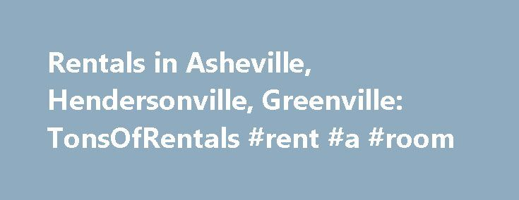 Rentals in Asheville, Hendersonville, Greenville: TonsOfRentals #rent #a #room http://rentals.remmont.com/rentals-in-asheville-hendersonville-greenville-tonsofrentals-rent-a-room/  #i rental # Find houses for rent in Asheville, NC Greenville, SC or Hendersonville, NC Want Peace of Mind and Ease of Use? Life is busy and complex. TonsOfRentals.com streamlines everything related to houses for rent in Asheville, NC and the surrounding areas to give you one less thing to worry about. The Best…