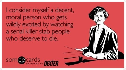 Someecards: Dexter. Hell yes.: Dexter Quotes, Dexter Morgan, Life, Giggl, Serial Killers, Dexter Ecards, Movie, Funny Stuff, Watches Dexter