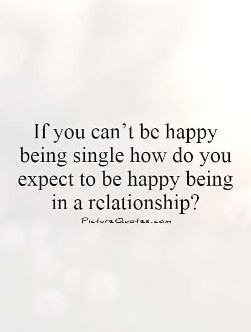 If you can't be happy being single how do you expect to be happy being in a relationship?. Picture Quotes.