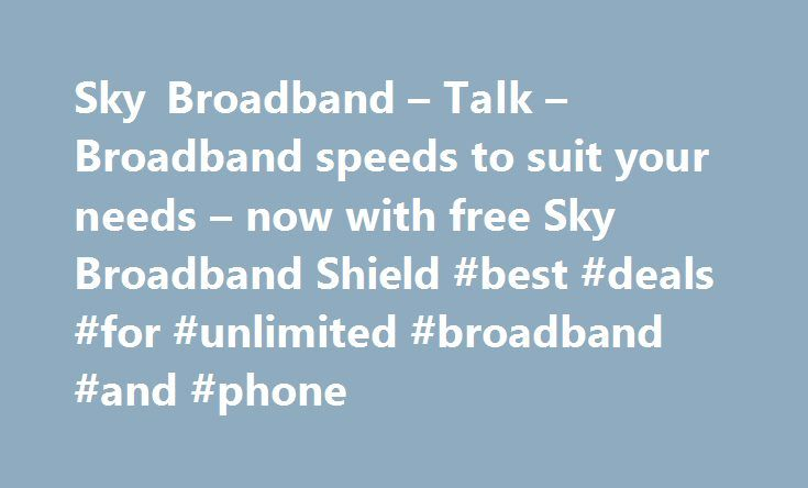 Sky Broadband – Talk – Broadband speeds to suit your needs – now with free Sky Broadband Shield #best #deals #for #unlimited #broadband #and #phone http://broadband.remmont.com/sky-broadband-talk-broadband-speeds-to-suit-your-needs-now-with-free-sky-broadband-shield-best-deals-for-unlimited-broadband-and-phone/  #broadband ireland # Sky Broadband, Fibre & Talk Here's the legal bit 10 a month Box Sets: HD package for 10 per month for 12 months. The then current price applies after the offer…