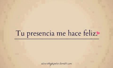 Tu presencia me hace feliz...