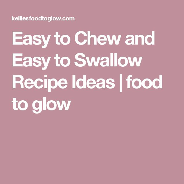 Easy to Chew and Easy to Swallow Recipe Ideas | food to glow