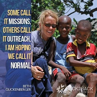 """Some call it missions, others call it outreach. I am hoping we call it normal."" Beth Guckenberger, Back2Back Ministries Global orphan care"