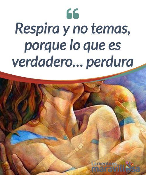 Respira y no temas, porque lo que es verdadero... perdura  El amor #verdadero nace del choque entre dos almas semejantes que se encuentran y se #afianza gracias a dos mentes maduras y conscientes que se #respetan.  #Psicología