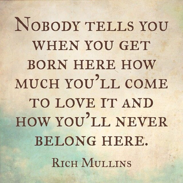 Nobody tells you / when you get born here / how much you'll come to love it // and how you'll never belong here. -Rich Mullins