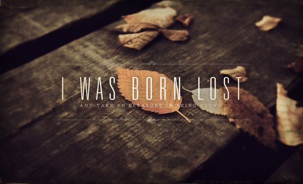 """I was born lost and take no pleasure in being found."" John"