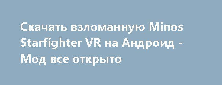 Скачать взломанную Minos Starfighter VR на Андроид - Мод все открыто http://droid-vip.ru/arkady/107-skachat-vzlomannuyu-minos-starfighter-vr-na-android-mod-vse-otkryto.html  Замечательная игра Minos Starfighter VR на Андроид - продуманная аркада от развивающегося разработчика Orange Bridge Studios Inc.. Предлагаемый объем внутренней памяти для инсталляции Зависит от устройства, можно выбрать внешнюю память для установки, проверьте наличие нужного объема для бесперебойной установки файлов…