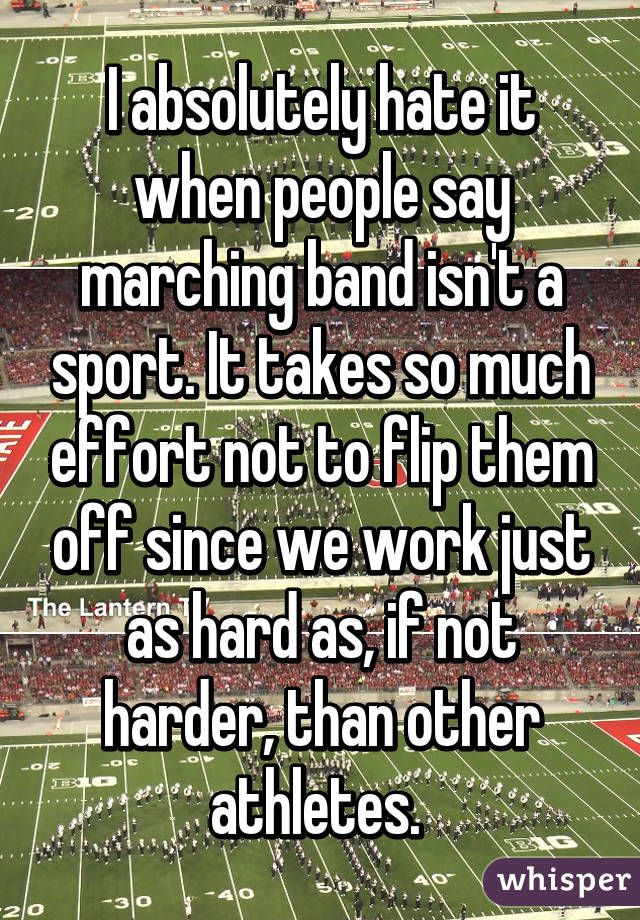I absolutely hate it when people say marching band isn't a sport. It takes so much effort not to flip them off since we work just as hard as, if not harder, than other athletes.