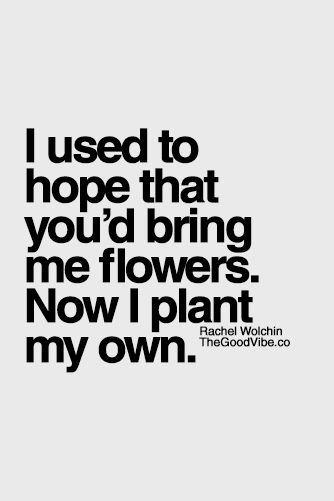 I used to hope that you'd bring me flowers. Now I plant my own
