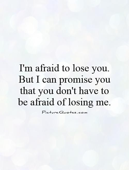 I'm afraid to lose you. But I can promise you that you don't have to be afraid of losing me. Promise quotes on PictureQuotes.com.