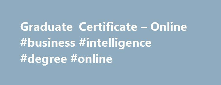 Graduate Certificate – Online #business #intelligence #degree #online http://fort-worth.remmont.com/graduate-certificate-online-business-intelligence-degree-online/  # Graduate Certificate – Online Business Analytics About Business analytics – the management, analysis, and utilization of data in strategic, operational, and tactical decision making – is increasingly identified by executives as a top priority as businesses around the world seek out new areas of competitive advantage…