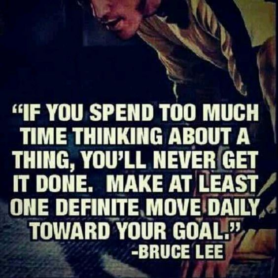 """If you spend too much time thinking about a thing, you'll never get it done. Make at least one definite move daily toward your Goal"" -Bruce Lee"