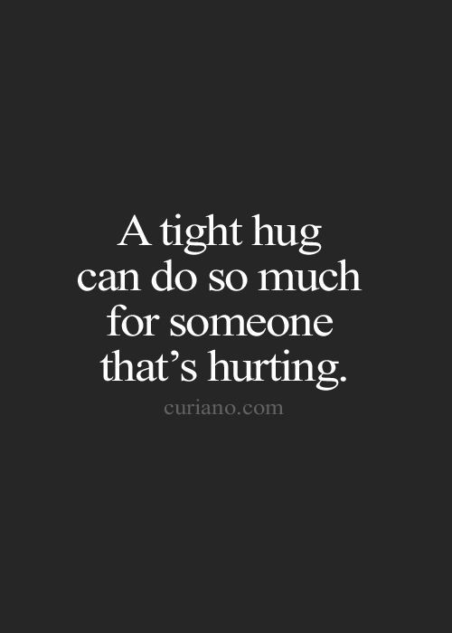 A tight hug can do so much for someone that's hurting.