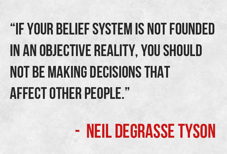 """If your belief system is not founded in an objective reality, you should not be making decisions that affect other people."""