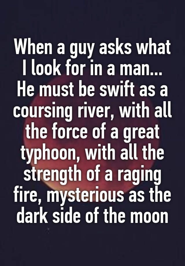 """""""When a guy asks what I look for in a man... He must be swift as a coursing river, with all the force of a great typhoon, with all the strength of a raging fire, mysterious as the dark side of the moon"""""""