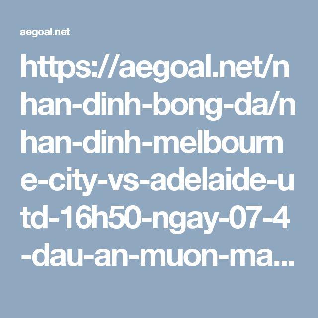 https://aegoal.net/nhan-dinh-bong-da/nhan-dinh-melbourne-city-vs-adelaide-utd-16h50-ngay-07-4-dau-an-muon-mang-c7871.html