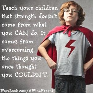 For our parents: Teach your children that strength doesn't come from what you can do. It comes from overcoming the things you once thought you couldn't do.
