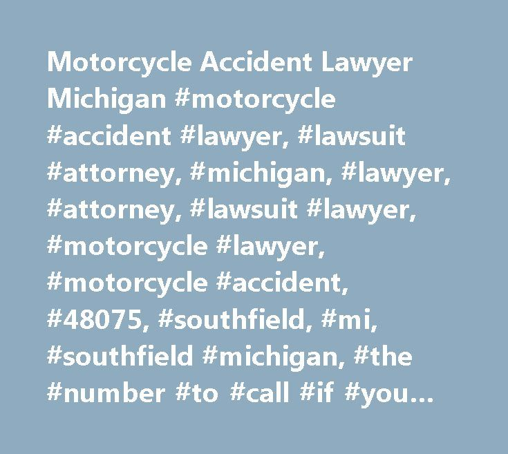 Motorcycle Accident Lawyer Michigan #motorcycle #accident #lawyer, #lawsuit #attorney, #michigan, #lawyer, #attorney, #lawsuit #lawyer, #motorcycle #lawyer, #motorcycle #accident, #48075, #southfield, #mi, #southfield #michigan, #the #number #to #call #if #you #fall #is #1-877-biker #law, #the #number #to #call #if #you #fall, #1-877-biker #law…