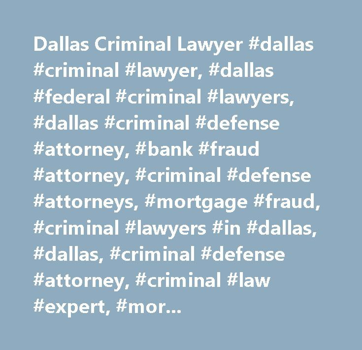 Dallas Criminal Lawyer #dallas #criminal #lawyer, #dallas #federal #criminal #lawyers, #dallas #criminal #defense #attorney, #bank #fraud #attorney, #criminal #defense #attorneys, #mortgage #fraud, #criminal #lawyers #in #dallas, #dallas, #criminal #defense #attorney, #criminal #law #expert, #mortgage #fraud #lawyers, #white #collar #crimes #lawyers, #white #collar #criminal #lawyers, #dallas, #denton, #plano, #texas, #tx, #fort #worth, #federal #charges #defense #lawyer, #felony #charges…