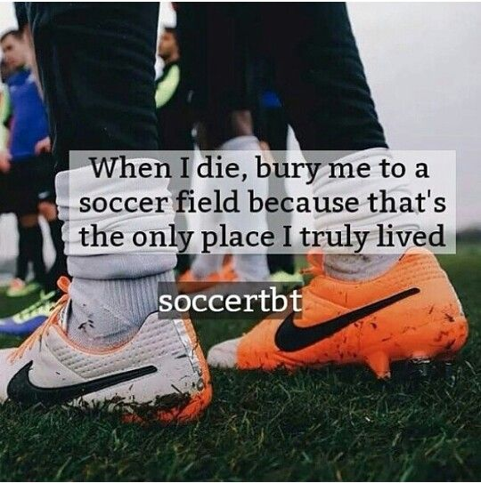 When I die, bury me in a soccer field, because that's the only place I truly lived.