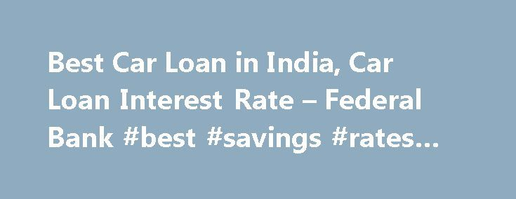 Best Car Loan in India, Car Loan Interest Rate – Federal Bank #best #savings #rates #online http://savings.nef2.com/best-car-loan-in-india-car-loan-interest-rate-federal-bank-best-savings-rates-online/  Personal Car Loan Pay KSEB Electricity Bill online Apply Online for Federal Bank SBI Credit Cards Zero Collateral Loans 60 Month Loan Tenure Club Your Income Avoid Penalty □ Two passport size photos each of the applicant/ and the co obligant □ Identity Proof – Passport / Voters ID / Driving…