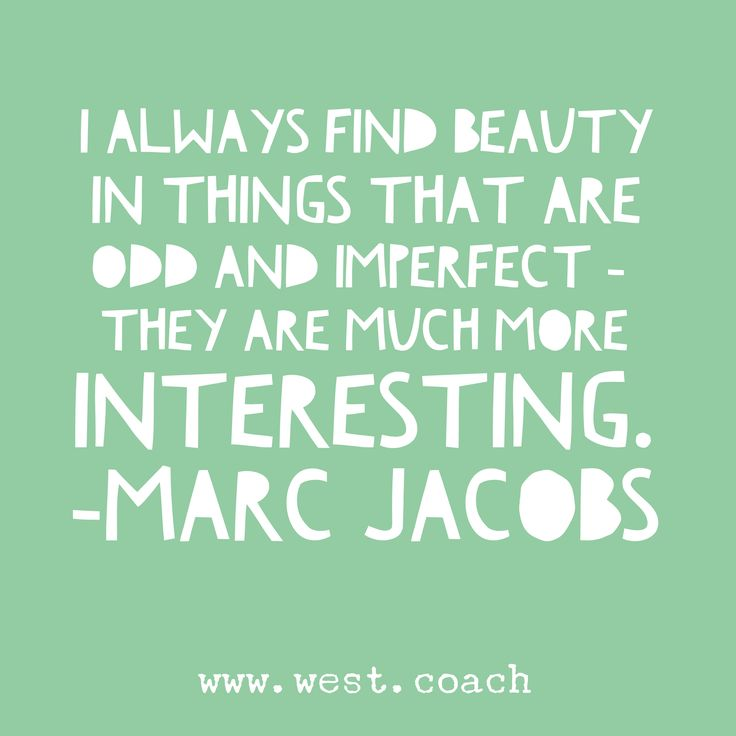 I always find beauty in things that are odd and imperfect - they are much more interesting - Marc Jacobs Eileen West Life Coach, Life Coach, inspiration, inspirational quotes, motivation, motivational quotes, quotes, daily quotes, self improvement, personal growth, creativity, creativity cheerleader, marc jacobs quotes