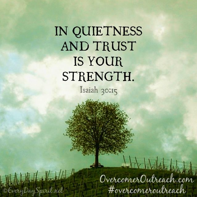 "For thus says the Lord God, the Holy One of Israel: ""In returning and rest you shall be saved; in quietness and confidence shall be your strength."" (Isaiah 30:15)"