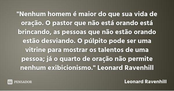 """""""Nenhum homem é maior do que sua vida de oração. O pastor que não está orando está brincando, as pessoas que não estão orando estão desviando. O púlpito pode ser uma vitrine para... — Leonard Ravenhill"""