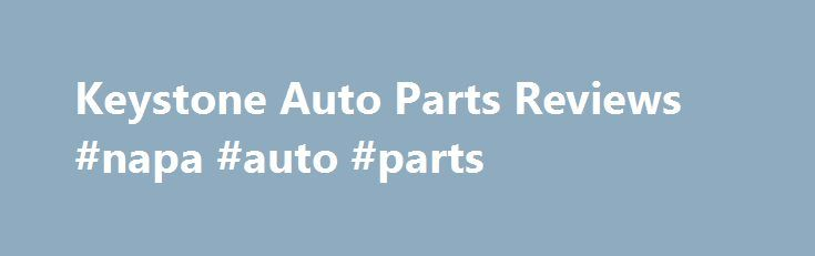 Keystone Auto Parts Reviews #napa #auto #parts http://nef2.com/keystone-auto-parts-reviews-napa-auto-parts/  #aftermarket auto body parts # Keystone Aftermarket Auto Parts Discover Keystone Auto Parts And Reviews Are you searching for top quality aftermarket parts online? You are right here with the leading Keystone auto parts, the renowned and recognized parts for many years in the market. Find a wide range of Keystone auto parts in your...