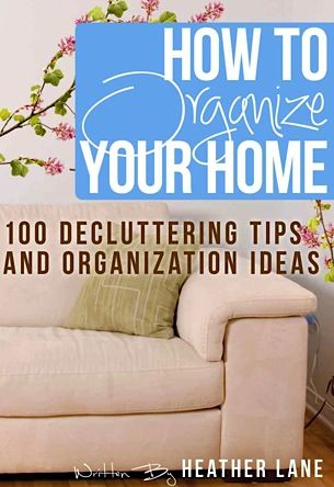 How to Organize Your Home - 100 Decluttering Tips and Organization Ideas
