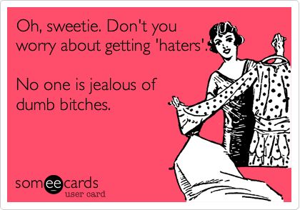 Oh, sweetie. Don't you worry about getting 'haters'. No one is jealous of dumb bitches.