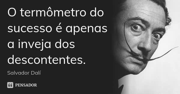 O termômetro do sucesso é apenas a inveja dos descontentes. — Salvador Dalí