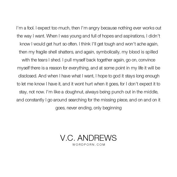 """V.C. Andrews - """"I'm a fool. I expect too much, then I'm angry because nothing ever works"""". innocence, most-relevant-quote-i-ever-read"""