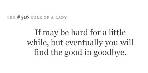 It may be hard for a little while, but eventually you will find the good in goodbye.