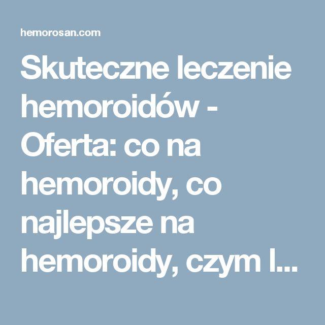Skuteczne leczenie hemoroidów - Oferta: co na hemoroidy, co najlepsze na hemoroidy, czym leczyć hemoroidy, dobry lek na hemoroidy, hemoroidy, hemoroidy jak leczyć, hemoroidy leczenie, hemoroidy leczenie domowe, hemoroidy leki, hemoroidy objawy, hemoroidy odbytu, hemoroidy przyczyny, hemoroidy w ciąży, hemorosan, jak leczyć hemoroidy, jak wyleczyć hemoroidy, jak zwalczyć hemoroidy, leczenie hemoroidów, leki na hemoroidy, na hemoroidy, najlepsze na hemoroidy, najlepszy lek na hemoroidy, objawy…
