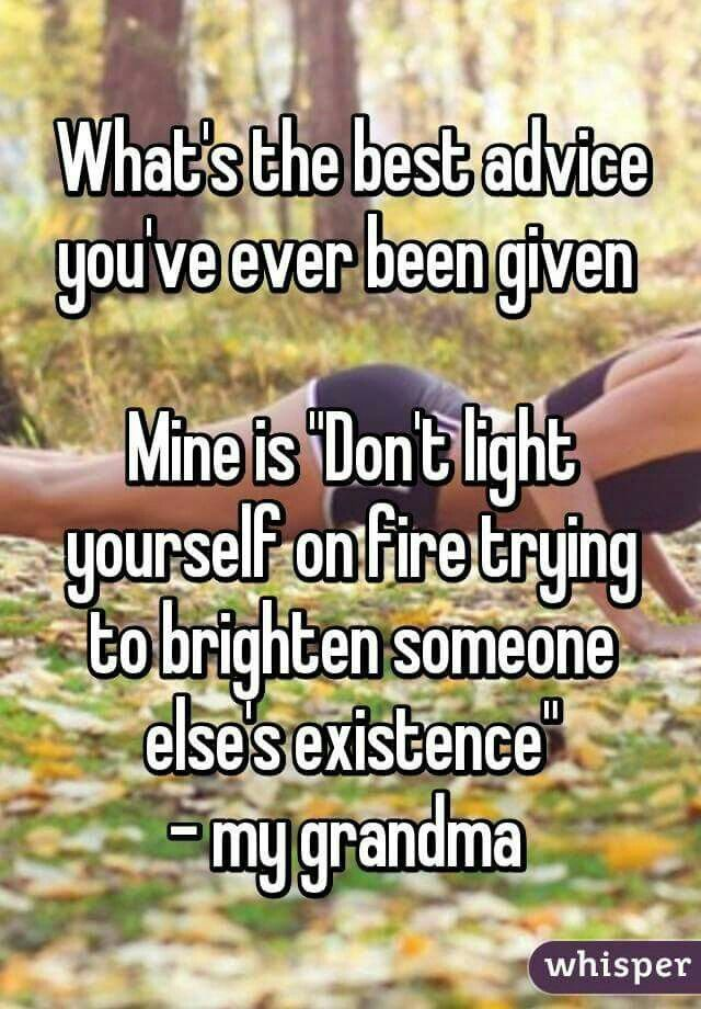 Wow! Grandparents have some awesome advices! Like mine! She told me if anyone messed with me, to punch them straight in the face! Then bring them home so they could do the rest of the beating!