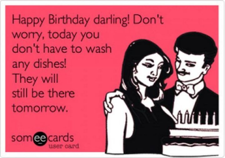 101 Happy Birthday Memes Happy Birthday Darling Don T Worry Today You Don T Have To Wash Any Dishes Happy Birthday Meme Husband Humor Happy Birthday Funny
