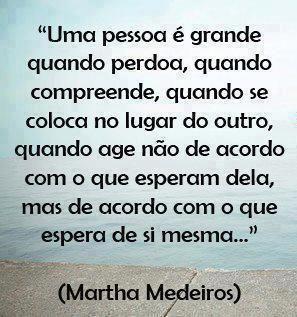 """""""Uma pessoa é grande quando perdia, quando compreende, quando se coloca no lugr do outro, quando age não de acordo com o que esperam dela, mas de acordo com o que espera de si mesma,,,"""" (Martha Mdeiros)"""