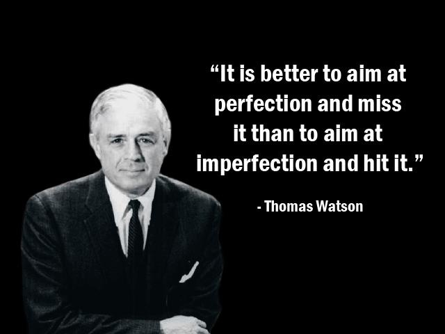 """""""It is better to aim at perfection and miss it than to aim at imperfection and hit it."""" – Thomas Watson Jr. – More Thomas Watson Jr. at http://www.evancarmichael.com/Famous-Entrepreneurs/739/summary.php"""