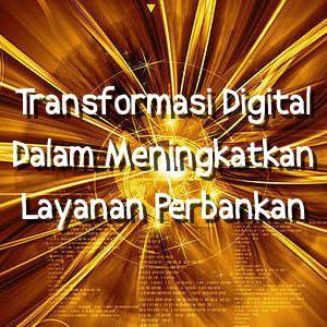 Meningkatkan Layanan Perbankan Dengan Transformasi Digital