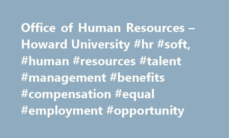 Office of Human Resources – Howard University #hr #soft, #human #resources #talent #management #benefits #compensation #equal #employment #opportunity http://aurora.remmont.com/office-of-human-resources-howard-university-hr-soft-human-resources-talent-management-benefits-compensation-equal-employment-opportunity/  # HR Quick Links Click the image to learn about the benefits effective July 1, 2015! Mission The Office of Human Resources attracts, recruits, inspires and retains a superior…